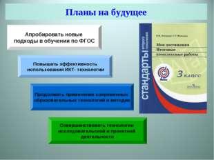 Планы на будущее Апробировать новые подходы в обучении по ФГОС Повышать эффек