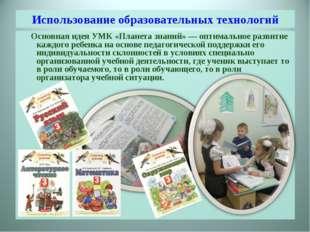 Использование образовательных технологий Основная идея УМК «Планета знаний» —