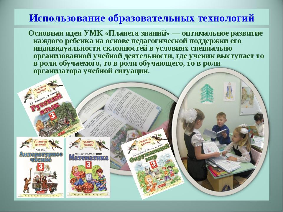 Использование образовательных технологий Основная идея УМК «Планета знаний» —...