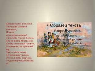 Напрасно ждал Наполеон, Последним счастьем упоенный, Москвы коленопреклоненно