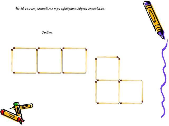Из 10 спичек составьте три квадрата двумя способами. Ответ
