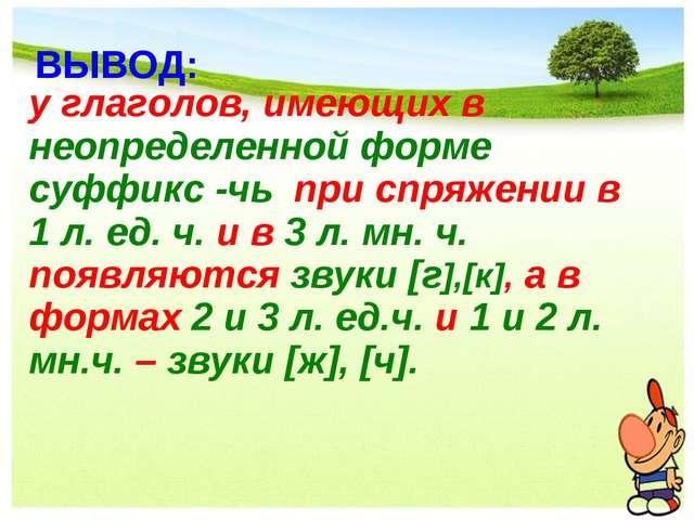 ВЫВОД: у глаголов, имеющих в неопределенной форме суффикс -чь при спряжении в...