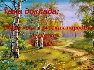 Тема доклада: Образ коня в русских народных сказках.