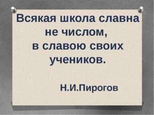 Всякая школа славна не числом, в славою своих учеников. Н.И.Пирогов