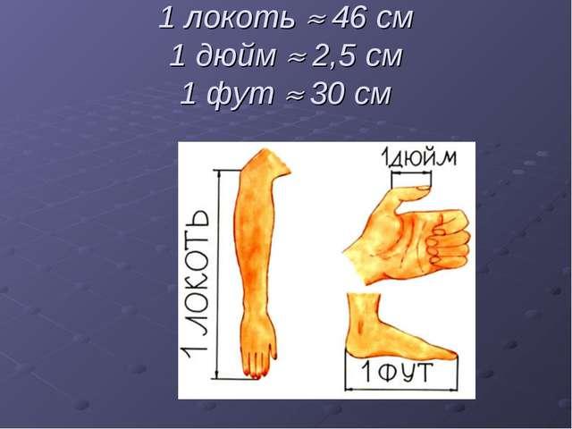 1 локоть  46 см 1 дюйм  2,5 см 1 фут  30 см