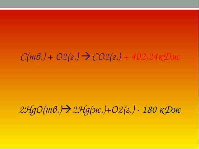С(тв.) + О2(г.) СО2(г.) + 402,24кДж 2HgO(тв.)2Hg(ж.)+O2(г.) - 180 кДж