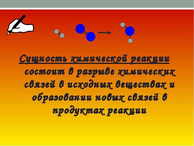 Сущность химической реакции состоит в разрыве химических связей в исходных...