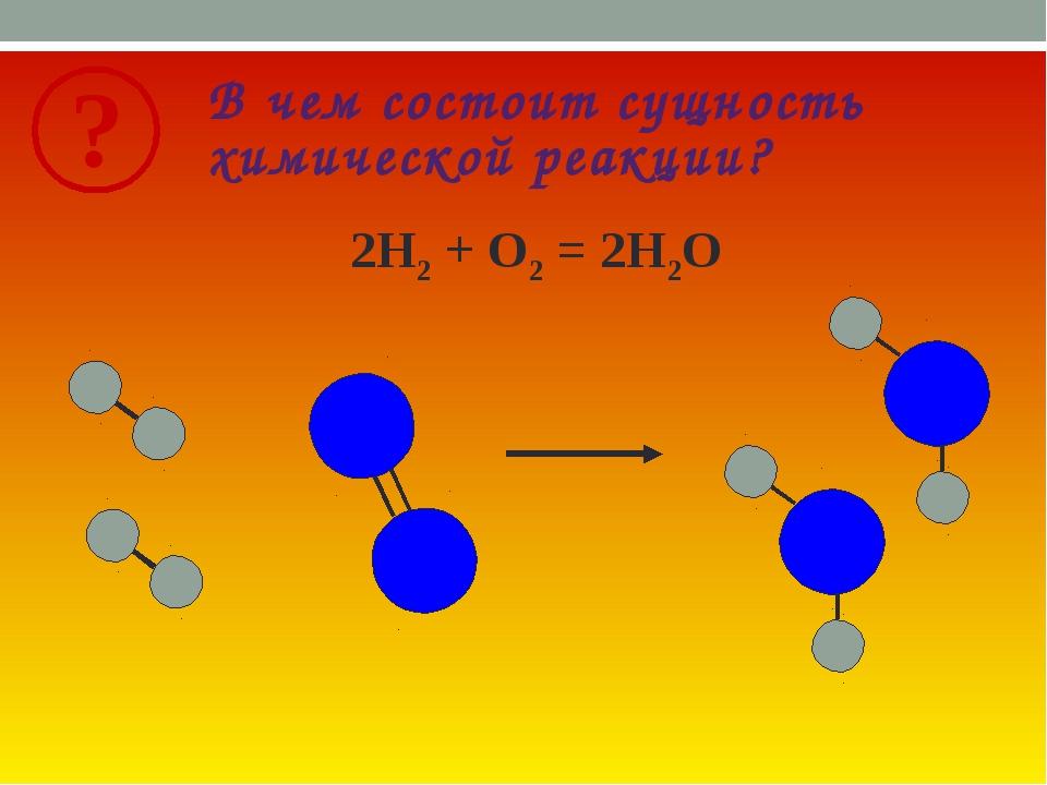 В чем состоит сущность химической реакции? 2Н2 + О2 = 2Н2О