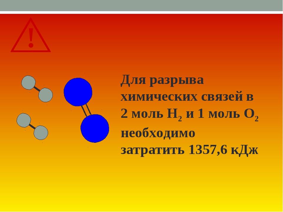 Для разрыва химических связей в 2 моль Н2 и 1 моль О2 необходимо затратить 13...