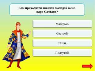 Кем приходится ткачиха молодой жене царя Салтана?