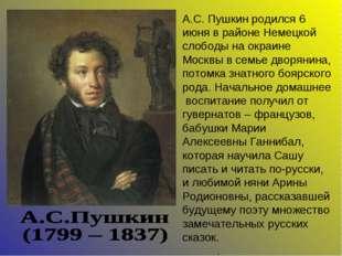 А.С. Пушкин родился 6 июня в районе Немецкой слободы на окраине Москвы в семь
