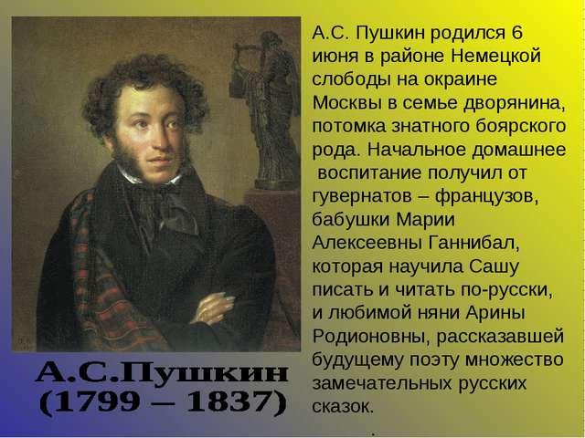 А.С. Пушкин родился 6 июня в районе Немецкой слободы на окраине Москвы в семь...