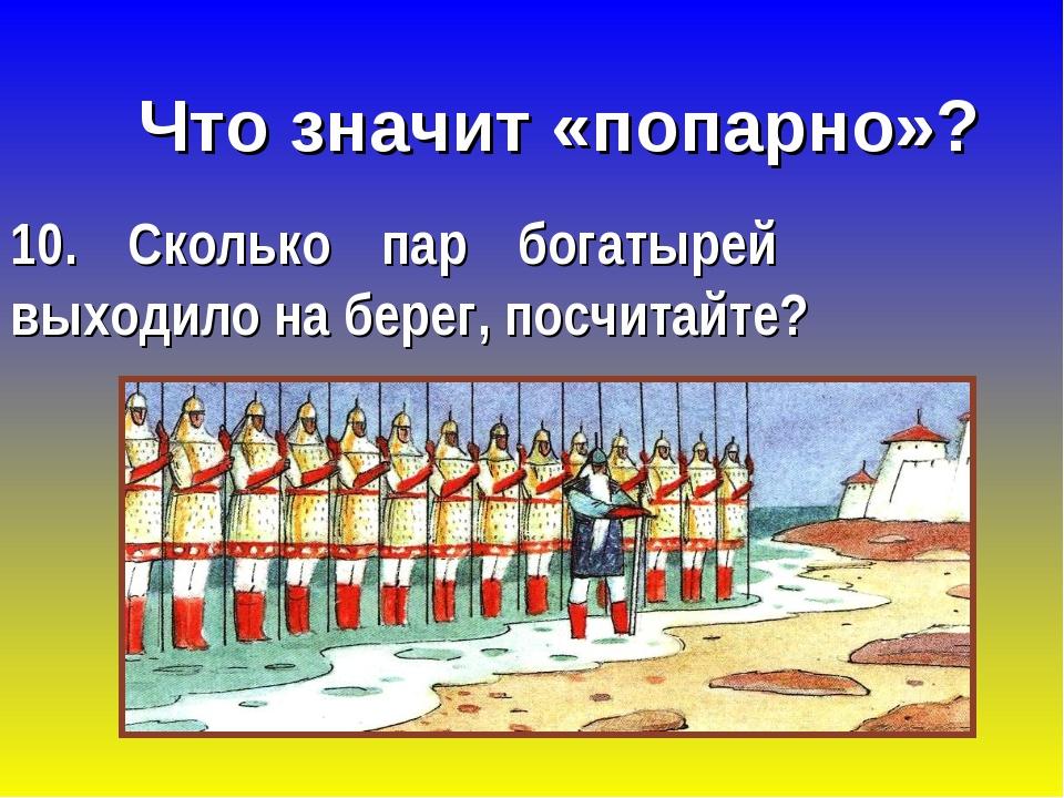 Что значит «попарно»? 10. Сколько пар богатырей выходило на берег, посчитайте?