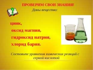 ПРОВЕРИМ СВОИ ЗНАНИЯ! Даны вещества: цинк, оксид магния, гидроксид натрия, хл