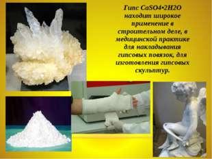 Гипс СаSO4•2Н2O находит широкое применение в строительном деле, в медицинской