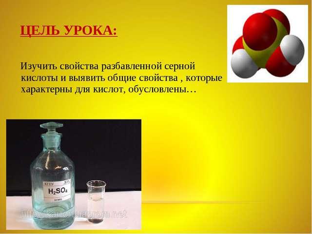 ЦЕЛЬ УРОКА: Изучить свойства разбавленной серной кислоты и выявить общие свой...