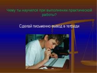 Чему ты научился при выполнении практической работы? Сделай письменно вывод в