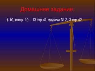 Домашнее задание: § 10, вопр. 10 – 13 стр.41, задачи № 2, 3 стр.42