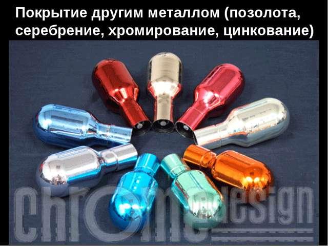 Покрытие другим металлом (позолота, серебрение, хромирование, цинкование)