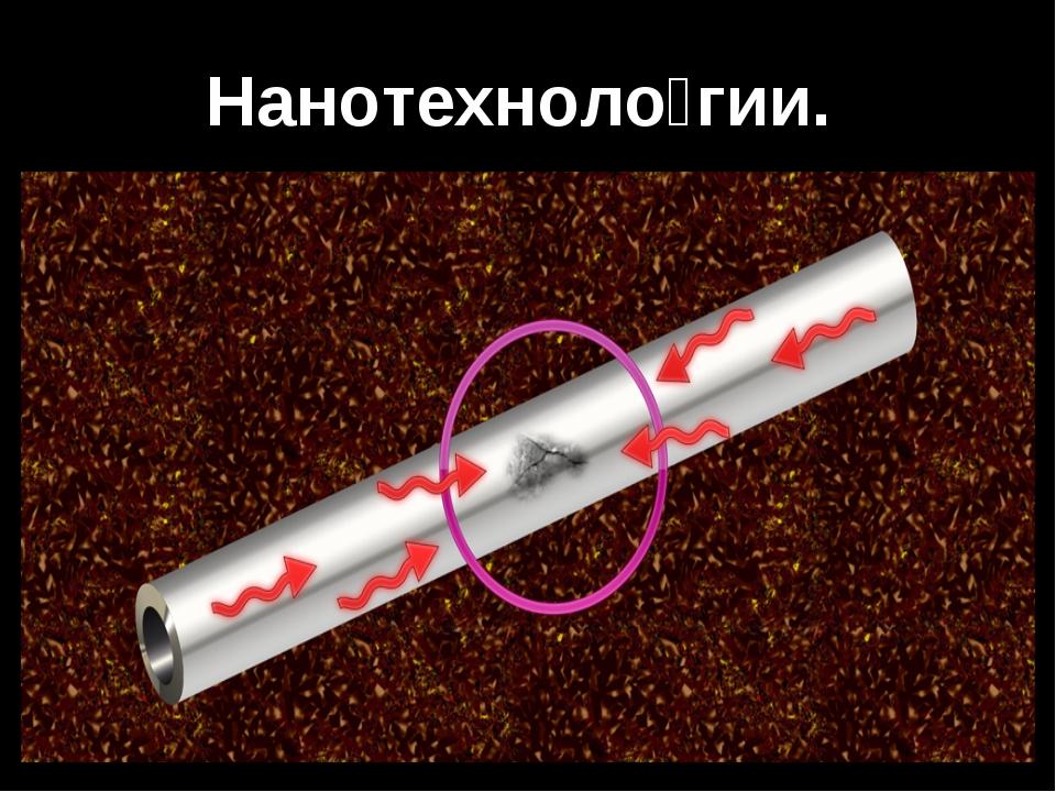 Нанотехноло́гии.