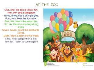 AT THE ZOO One, one: the zoo is lots of fun. Two, two: see a kangaroo. Three,