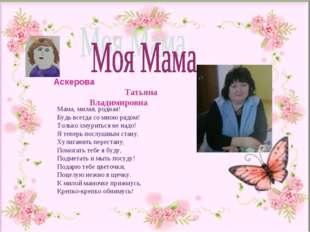 Аскерова Татьяна Владимировна Мама, милая, родная! Будь всегда со мною рядом