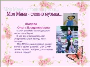 Шилова Ольга Владимировна МАМА для меня самое дорогое, что есть на Земле. В