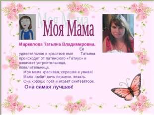 Маркелова Татьяна Владимировна. Её удивительное и красивое имя Татьяна проис