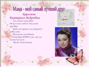 Карелина Екатерина Андреевна Она самая счастливая! Маму я очень люблю. Она с