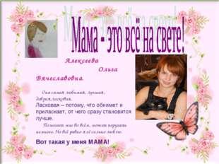 Алексеева Ольга Вячеславовна. Она самая любимая, лучшая, добрая,ласковая. Ла