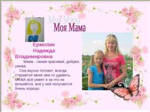 Ермолик Надежда Владимировна Мама - самая красивая, добрая, умная. Она вкусн