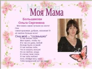 Большакова Ольга Сергеевна Моя мама самая лучшая на свете! Она самая красива