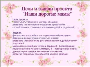 Цели проекта: воспитывать уважение к матери, женщине; развивать почтительное