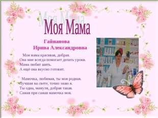 Гайнанова Ирина Александровна Моя мама красивая, добрая. Она мне всегда помо