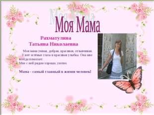 Рахматулина Татьяна Николаевна Моя мама умная, добрая, красивая, отзывчивая.