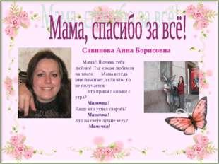 Мама ! Я очень тебя люблю! Ты самая любимая на земле. Мама всегда мне помога