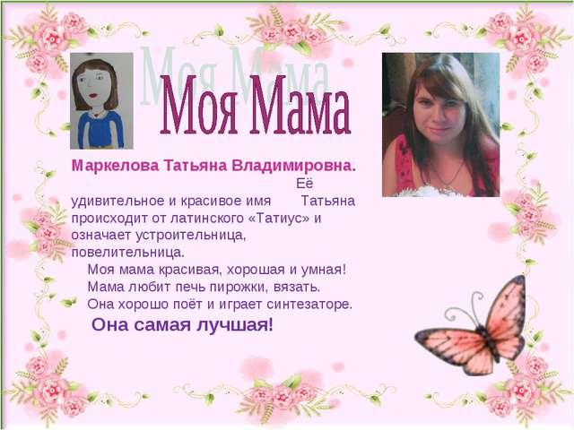 Маркелова Татьяна Владимировна. Её удивительное и красивое имя Татьяна проис...