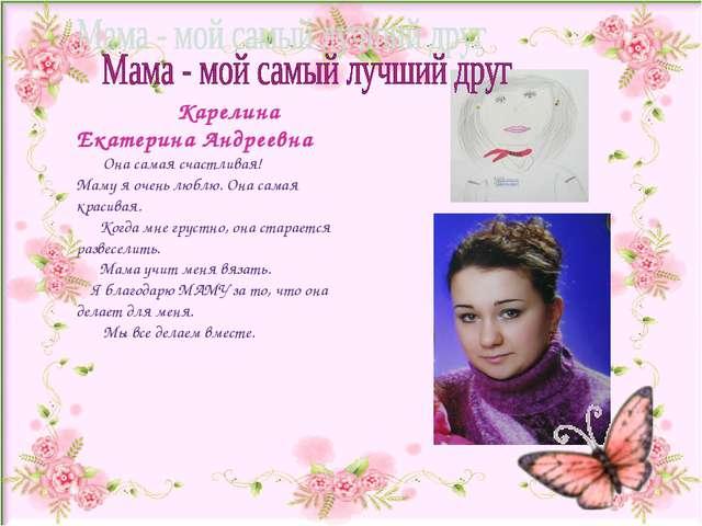 Карелина Екатерина Андреевна Она самая счастливая! Маму я очень люблю. Она с...