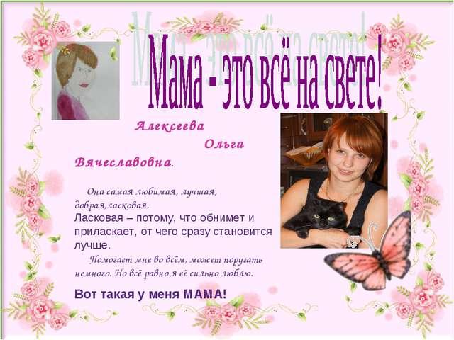 Алексеева Ольга Вячеславовна. Она самая любимая, лучшая, добрая,ласковая. Ла...