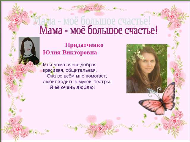 Придатченко Юлия Викторовна Моя мама очень добрая, красивая, общительная. Он...
