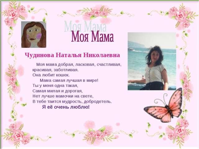 Чудинова Наталья Николаевна Моя мама добрая, ласковая, счастливая, красивая,...