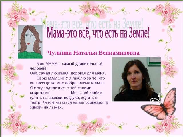 Чулкина Наталья Вениаминовна Моя МАМА – самый удивительный человек! Она самая...