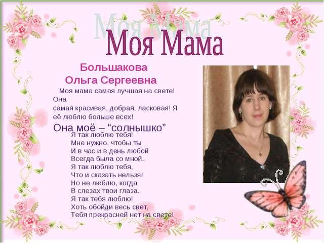 Большакова Ольга Сергеевна Моя мама самая лучшая на свете! Она самая красива...