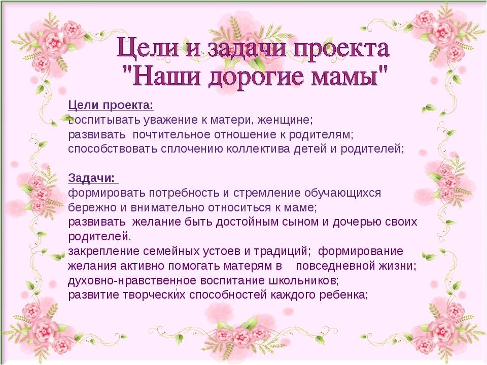 Цели проекта: воспитывать уважение к матери, женщине; развивать почтительное...