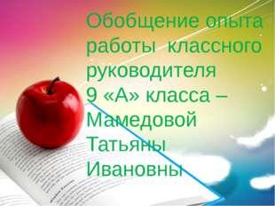 Обобщение опыта работы классного руководителя 9 «А» класса – Мамедовой Татьян