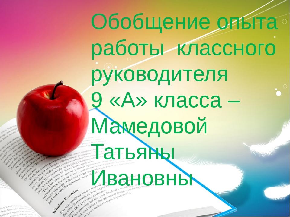 Обобщение опыта работы классного руководителя 9 «А» класса – Мамедовой Татьян...