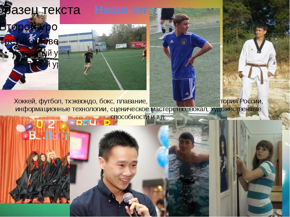 Наши интересы Хоккей, футбол, тхэквондо, бокс, плавание, иностранные языки, и...