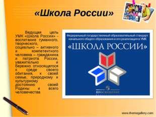 «Школа России» Ведущая цель УМК «Школа России» - воспитание гуманного, твор