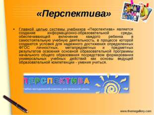 «Перспектива» Главной целью системы учебников «Перспектива» является создание