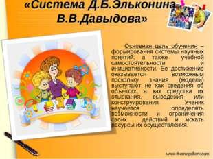 «Система Д.Б.Эльконина-В.В.Давыдова» Основная цель обучения – формирования